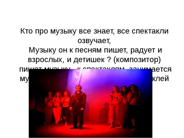 Кто про музыку все знает, все спектакли озвучает, Музыку он к песням пишет,...
