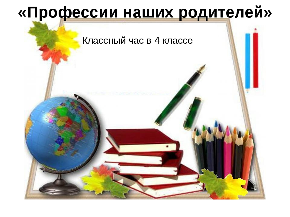 «Профессии наших родителей» Классный час в 4 классе