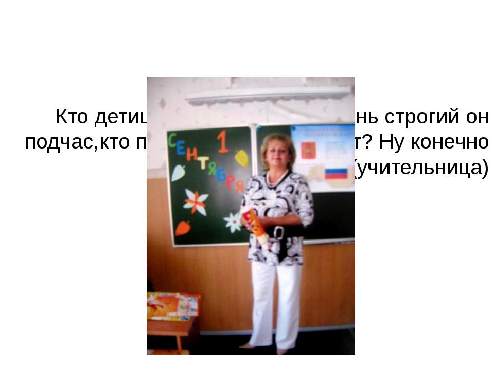 Кто детишек в школе учит, очень строгий он подчас,кто писать, считать научит...