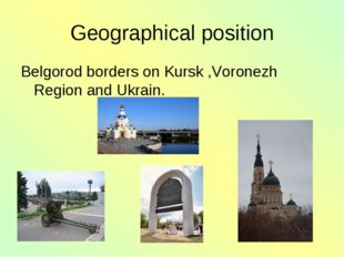 Geographical position Belgorod borders on Kursk ,Voronezh Region and Ukrain.