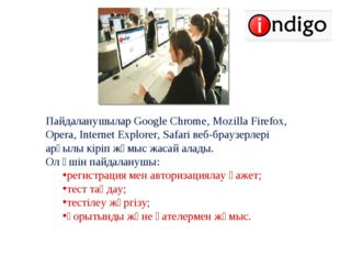 Пайдаланушылар Google Chrome, Mozilla Firefox, Opera, Internet Explorer, Safa