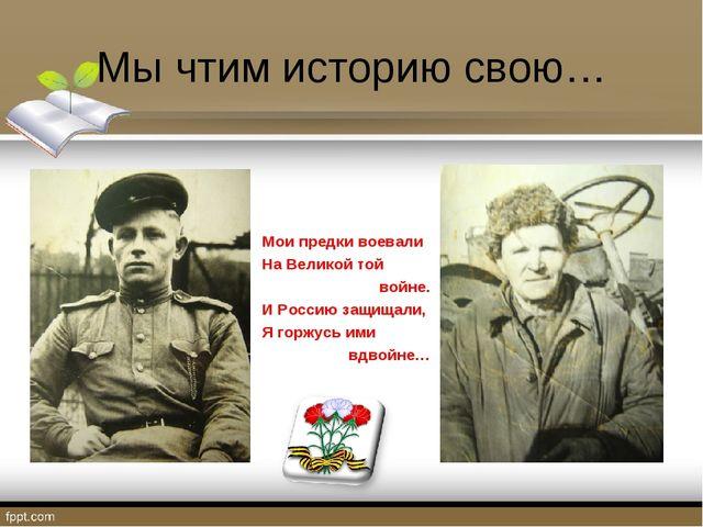 Мы чтим историю свою… Мои предки воевали На Великой той войне. И Россию защищ...
