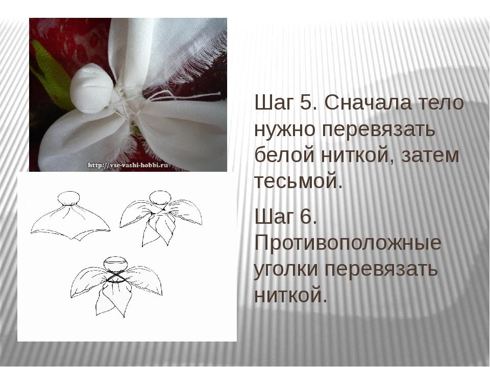 Шаг 5. Сначала тело нужно перевязать белой ниткой, затем тесьмой. Шаг 6. Про...