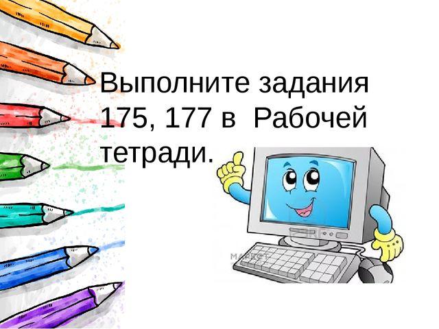Выполните задания 175, 177 в Рабочей тетради.