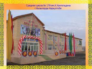 Средняя школа № 179 им.А.Хангельдина г.Кызылорда Караултобе