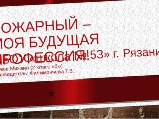 ПОЖАРНЫЙ – МОЯ БУДУЩАЯ ПРОФЕССИЯ! МБОУ «школа № 53» г. Рязани Сомов Михаил (2