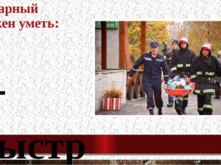 Пожарный должен уметь: - быстро принимать решения; - оказывать первую медицин