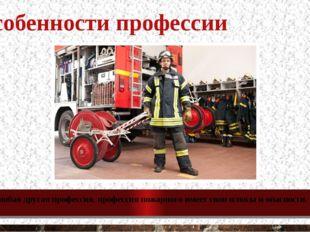 Особенности профессии Как и любая другая профессия, профессия пожарного имеет