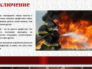 заключение Профессию «пожарный» можно отнести к одной из самых опасных профес