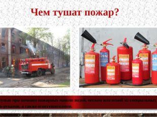 Чем тушат пожар? Пожар тушат при помощи пожарных машин водой, песком или пено