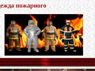 Одежда пожарного Одежда пожарного сделана из специального материала, который