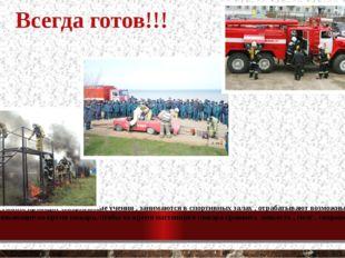 Всегда готов!!! Пожарные постоянно проводят специальные учения , занимаются в