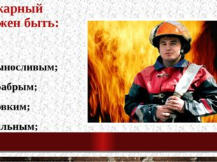 Пожарный должен быть: - выносливым; - храбрым; - ловким; - сильным; - самоотв