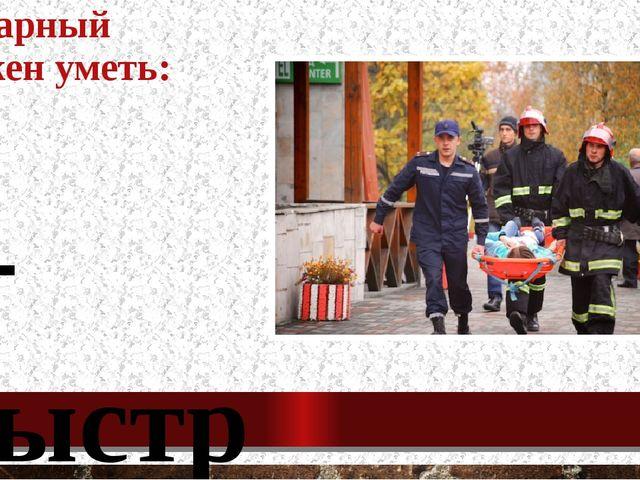 Пожарный должен уметь: - быстро принимать решения; - оказывать первую медицин...