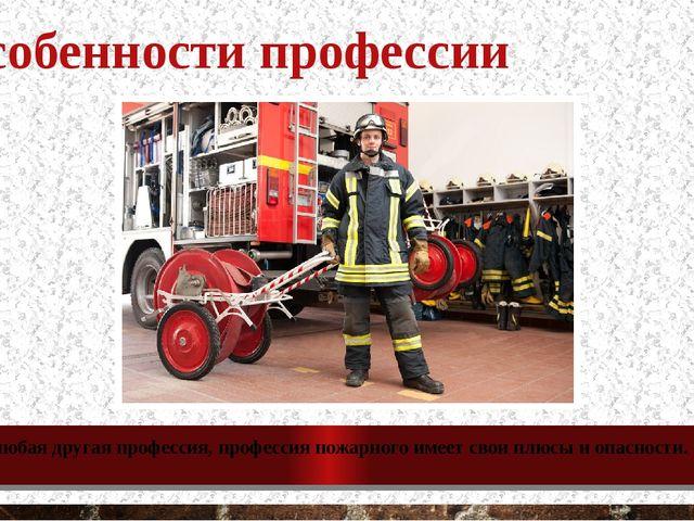Особенности профессии Как и любая другая профессия, профессия пожарного имеет...