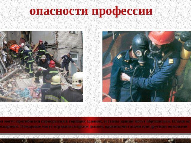 опасности профессии Во время пожара могут прогибаться перекрытия в горящих зд...