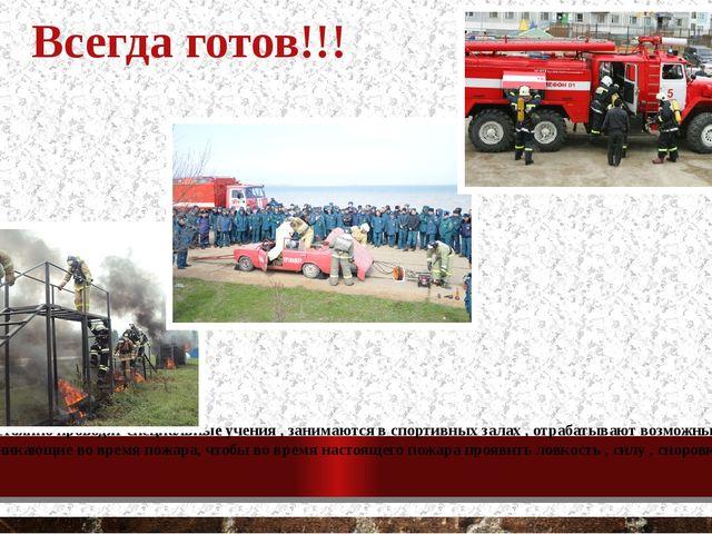 Всегда готов!!! Пожарные постоянно проводят специальные учения , занимаются в...