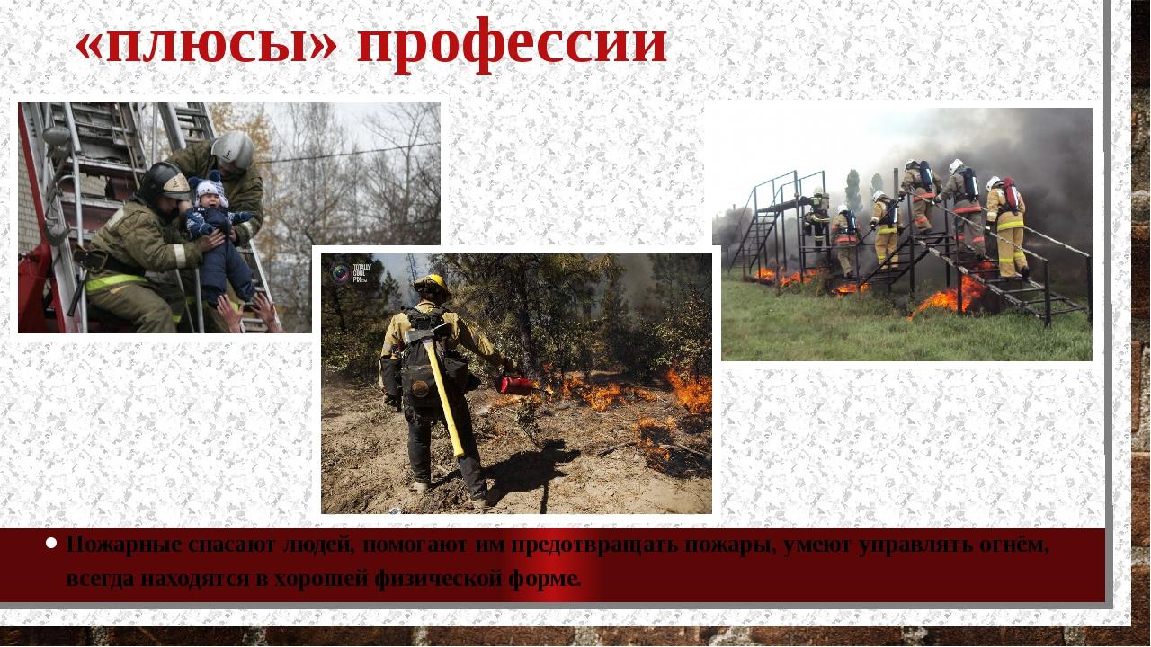«плюсы» профессии Пожарные спасают людей, помогают им предотвращать пожары, у...
