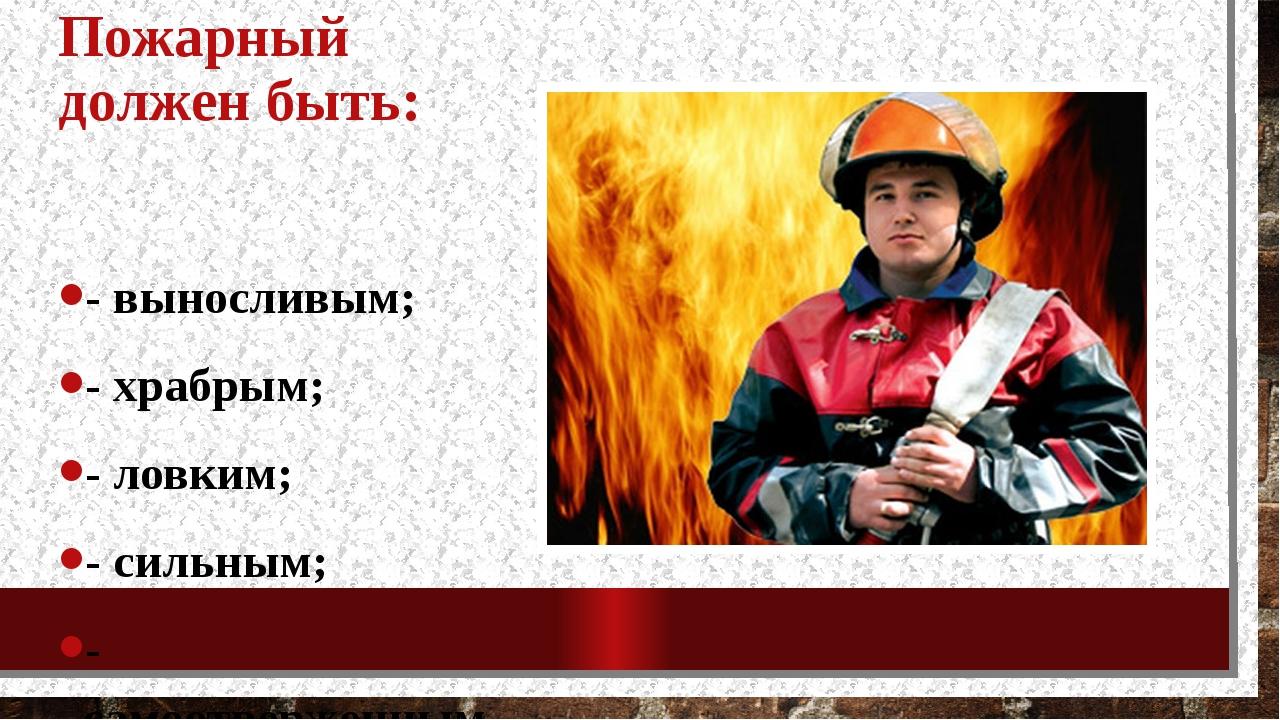 Пожарный должен быть: - выносливым; - храбрым; - ловким; - сильным; - самоотв...