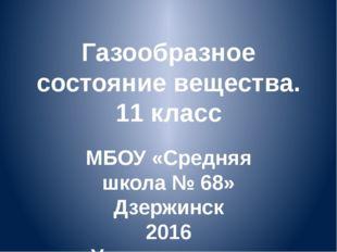 Газообразное состояние вещества. 11 класс МБОУ «Средняя школа № 68» Дзержинск