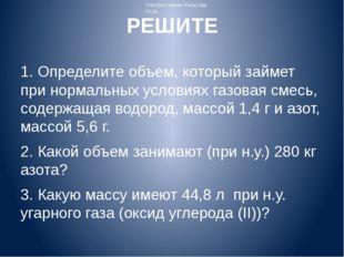 РЕШИТЕ 1. Определите объем, который займет при нормальных условиях газовая см