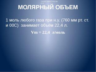 МОЛЯРНЫЙ ОБЪЕМ 1 моль любого газа при н.у. (760 мм рт. ст. и 00C) занимает об