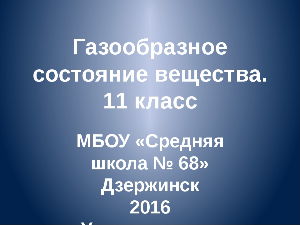 Газообразное состояние вещества. 11 класс МБОУ «Средняя школа № 68» Дзержинск...