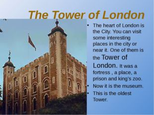The Tower of London The heart of London is the City. You can visit some inter