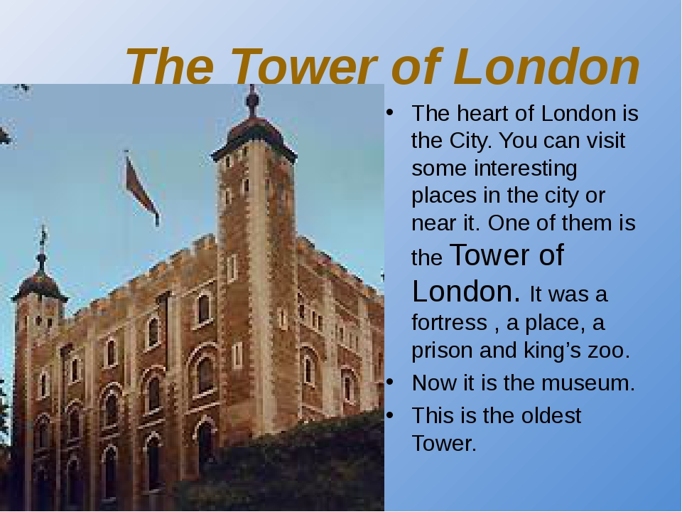 The Tower of London The heart of London is the City. You can visit some inter...