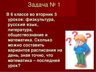 Задача № 1 В 6 классе во вторник 5 уроков: физкультура, русский язык, литерат