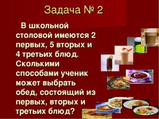 Задача № 2 В школьной столовой имеются 2 первых, 5 вторых и 4 третьих блюд. С
