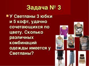 Задача № 3 У Светланы 3 юбки и 5 кофт, удачно сочетающихся по цвету. Сколько
