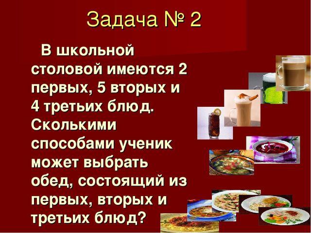 Задача № 2 В школьной столовой имеются 2 первых, 5 вторых и 4 третьих блюд. С...