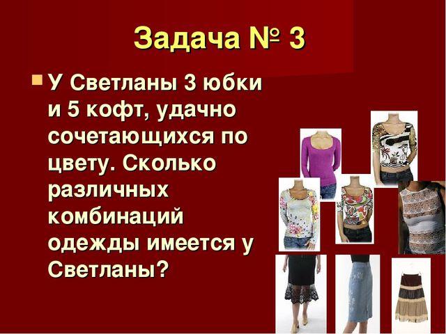 Задача № 3 У Светланы 3 юбки и 5 кофт, удачно сочетающихся по цвету. Сколько...