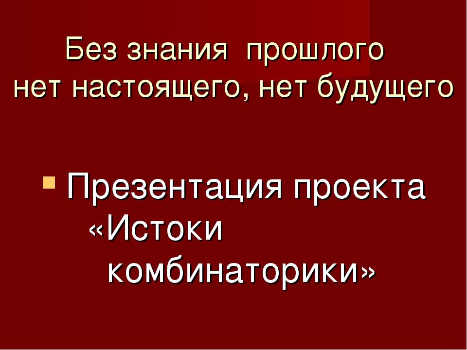 Без знания прошлого нет настоящего, нет будущего Презентация проекта «Истоки...