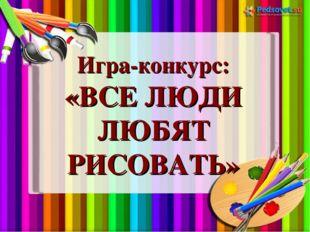 Игра-конкурс: «ВСЕ ЛЮДИ ЛЮБЯТ РИСОВАТЬ»