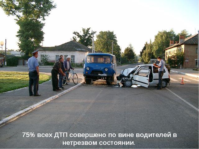 75% всех ДТП совершено по вине водителей в нетрезвом состоянии.