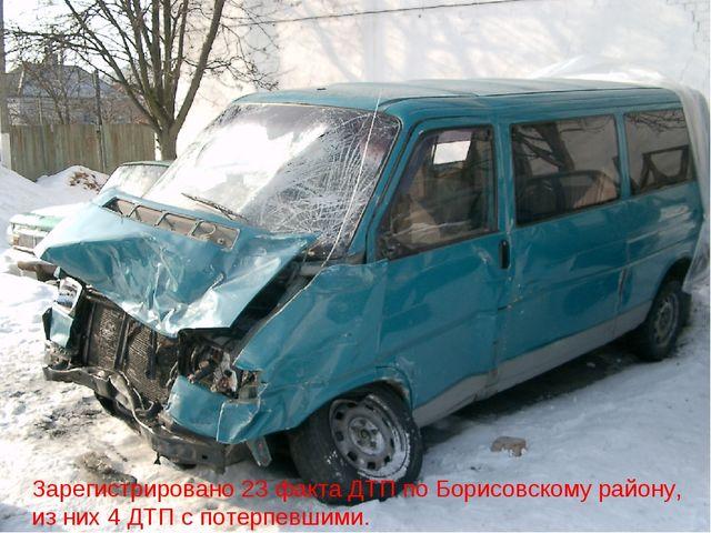 Зарегистрировано 23 факта ДТП по Борисовскому району, из них 4 ДТП с потерпев...