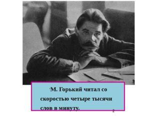М. Горький читал со скоростью четыре тысячи слов в минуту. М. Горький читал