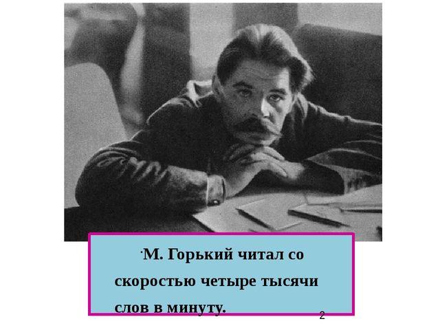 М. Горький читал со скоростью четыре тысячи слов в минуту. М. Горький читал...