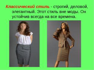 Классический стиль - строгий, деловой, элегантный. Этот стиль вне моды. Он ус