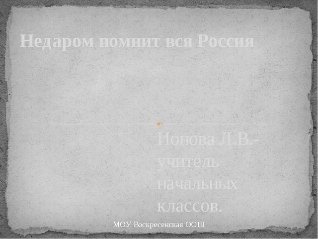 Ионова Л.В.- учитель начальных классов. Недаром помнит вся Россия МОУ Воскрес...