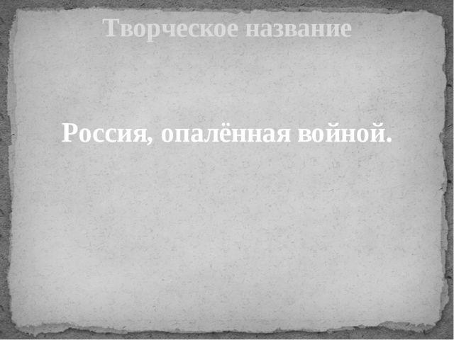 Россия, опалённая войной. Творческое название