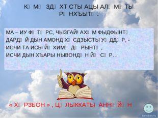 КӔМӔ ЗДӔХТ СТЫ АЦЫ АЛӔМӔТЫ РӔНХЪЫТӔ: МА – ИУ ФӔТӔРС, ЧЫЗГАЙ! АХӔМ ФЫДФЫНТӔ ДА