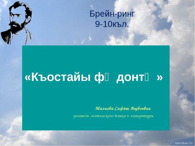 Брейн-ринг 9-10къл. «Къостайы фӕдонтӕ» Малиева Сафят Агубеевна учитель осети...