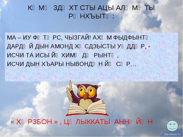 КӔМӔ ЗДӔХТ СТЫ АЦЫ АЛӔМӔТЫ РӔНХЪЫТӔ: МА – ИУ ФӔТӔРС, ЧЫЗГАЙ! АХӔМ ФЫДФЫНТӔ ДА...