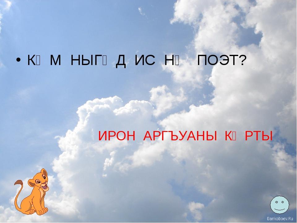 КӔМ НЫГӔД ИС НӔ ПОЭТ?  ИРОН АРГЪУАНЫ КӔРТЫ