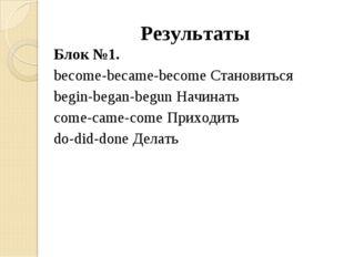 Результаты Блок №1. become-became-become Становиться begin-began-begun Начина