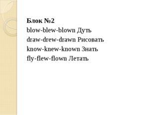 Блок №2 blow-blew-blown Дуть draw-drew-drawn Рисовать know-knew-known Знать f