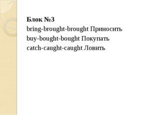 Блок №3 bring-brought-brought Приносить buy-bought-bought Покупать catch-caug